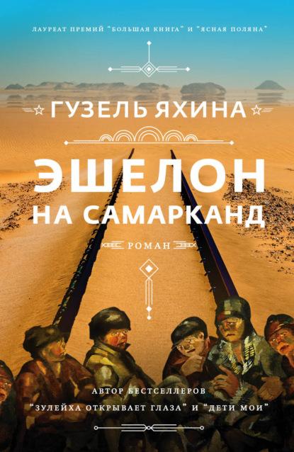 Эшелон на Самарканд - Гузель Яхина: читать онлайн, скачать бесплатно fb2, epub, rtf, txt