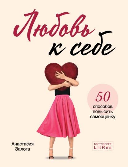 Любовь к себе. 50 способов повысить самооценку - Анастасия Залога: читать онлайн, скачать бесплатно fb2, epub, rtf, txt